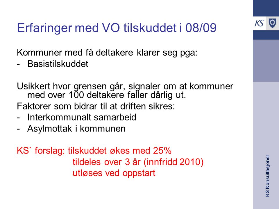 KS Konsultasjoner Erfaringer med VO tilskuddet i 08/09 Kommuner med få deltakere klarer seg pga: -Basistilskuddet Usikkert hvor grensen går, signaler