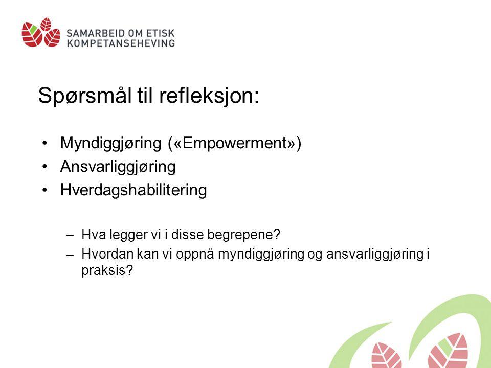 Spørsmål til refleksjon: Myndiggjøring («Empowerment») Ansvarliggjøring Hverdagshabilitering –Hva legger vi i disse begrepene? –Hvordan kan vi oppnå m