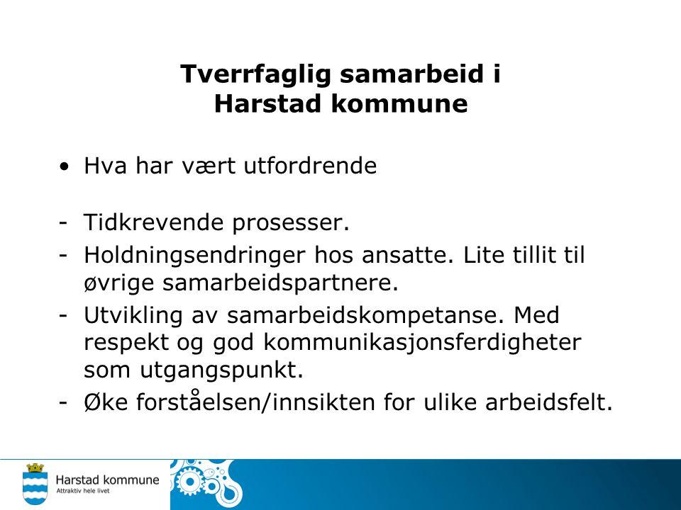 Tverrfaglig samarbeid i Harstad kommune Hva har vært utfordrende -Tidkrevende prosesser. -Holdningsendringer hos ansatte. Lite tillit til øvrige samar