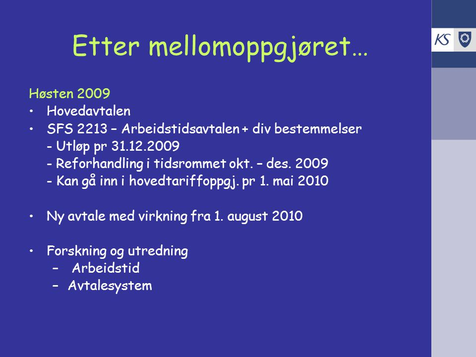 Etter mellomoppgjøret… Høsten 2009 Hovedavtalen SFS 2213 – Arbeidstidsavtalen + div bestemmelser - Utløp pr 31.12.2009 - Reforhandling i tidsrommet okt.