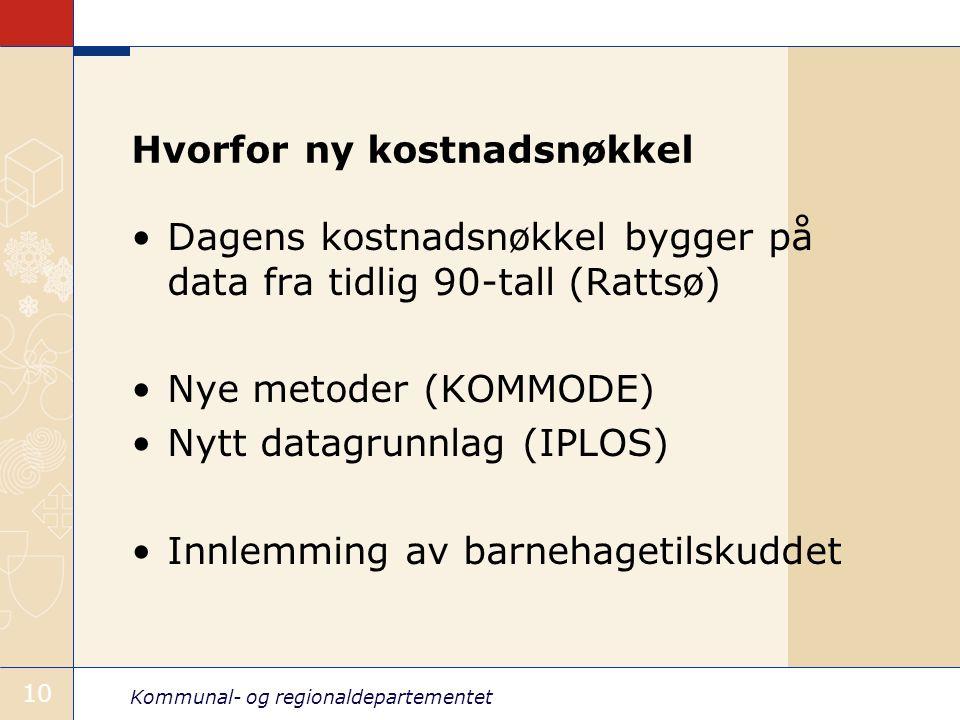 Kommunal- og regionaldepartementet 10 Hvorfor ny kostnadsnøkkel Dagens kostnadsnøkkel bygger på data fra tidlig 90-tall (Rattsø) Nye metoder (KOMMODE) Nytt datagrunnlag (IPLOS) Innlemming av barnehagetilskuddet