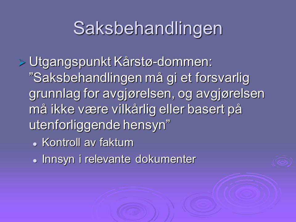 Saksbehandlingen  Utgangspunkt Kårstø-dommen: Saksbehandlingen må gi et forsvarlig grunnlag for avgjørelsen, og avgjørelsen må ikke være vilkårlig eller basert på utenforliggende hensyn Kontroll av faktum Kontroll av faktum Innsyn i relevante dokumenter Innsyn i relevante dokumenter