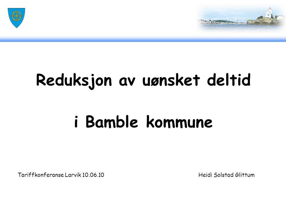 Reduksjon av uønsket deltid i Bamble kommune Tariffkonferanse Larvik 10.06.10 Heidi Solstad Glittum