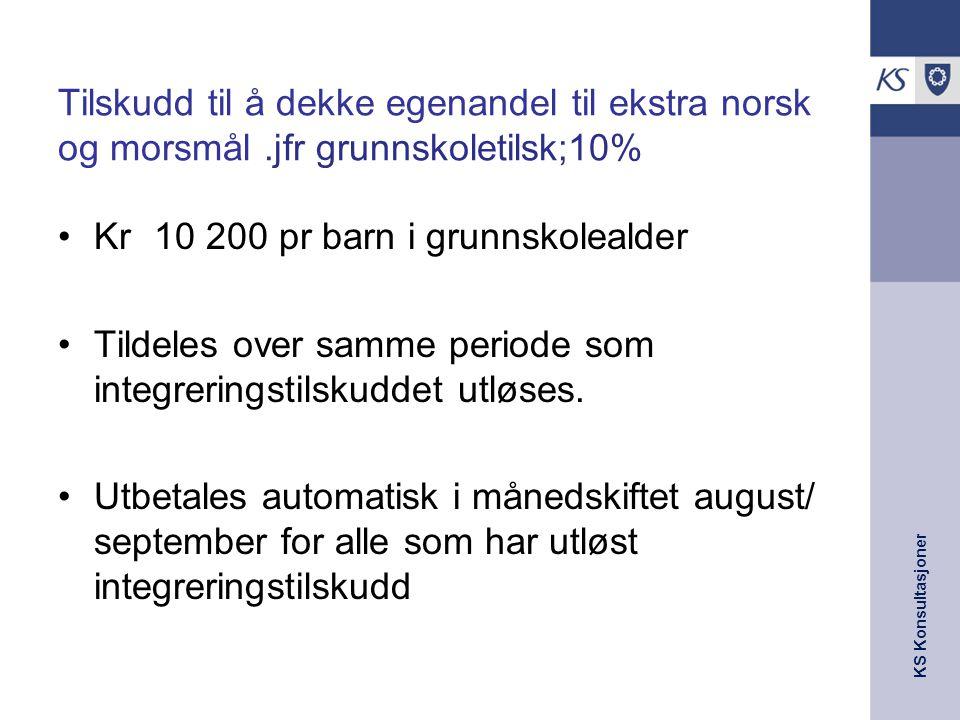 KS Konsultasjoner Tilskudd til å dekke egenandel til ekstra norsk og morsmål.jfr grunnskoletilsk;10% Kr 10 200 pr barn i grunnskolealder Tildeles over samme periode som integreringstilskuddet utløses.