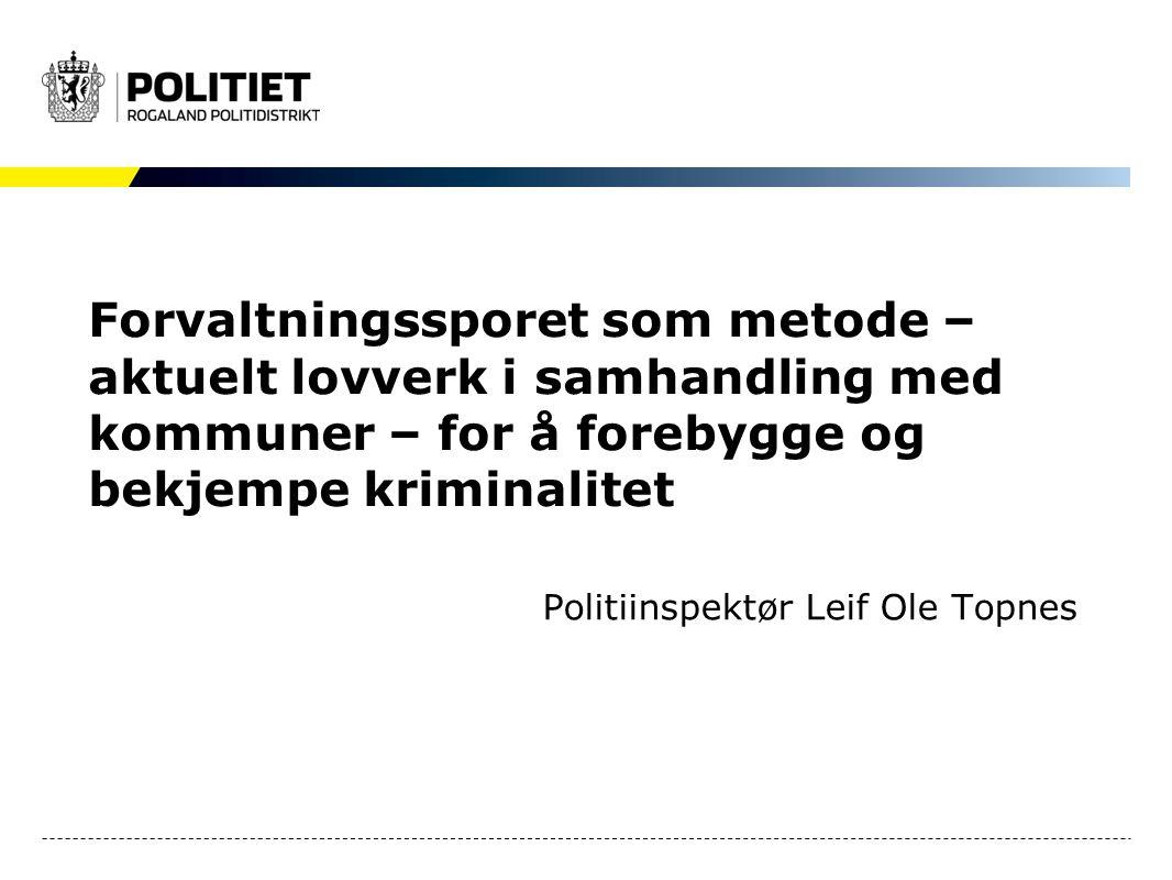 Forvaltningssporet som metode – aktuelt lovverk i samhandling med kommuner – for å forebygge og bekjempe kriminalitet Politiinspektør Leif Ole Topnes
