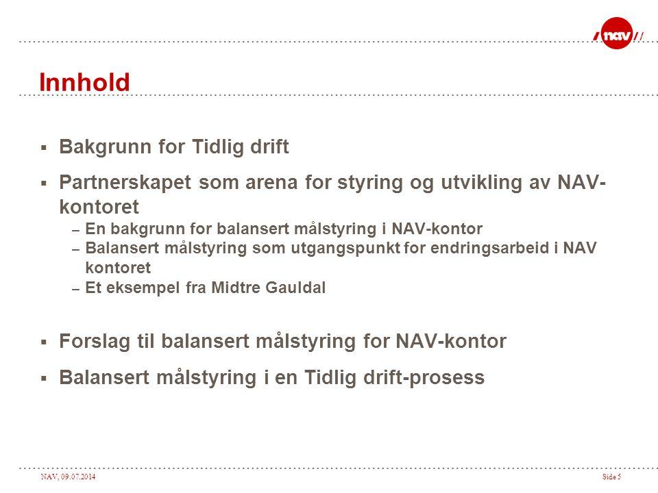NAV, 09.07.2014Side 5 Innhold  Bakgrunn for Tidlig drift  Partnerskapet som arena for styring og utvikling av NAV- kontoret – En bakgrunn for balansert målstyring i NAV-kontor – Balansert målstyring som utgangspunkt for endringsarbeid i NAV kontoret – Et eksempel fra Midtre Gauldal  Forslag til balansert målstyring for NAV-kontor  Balansert målstyring i en Tidlig drift-prosess