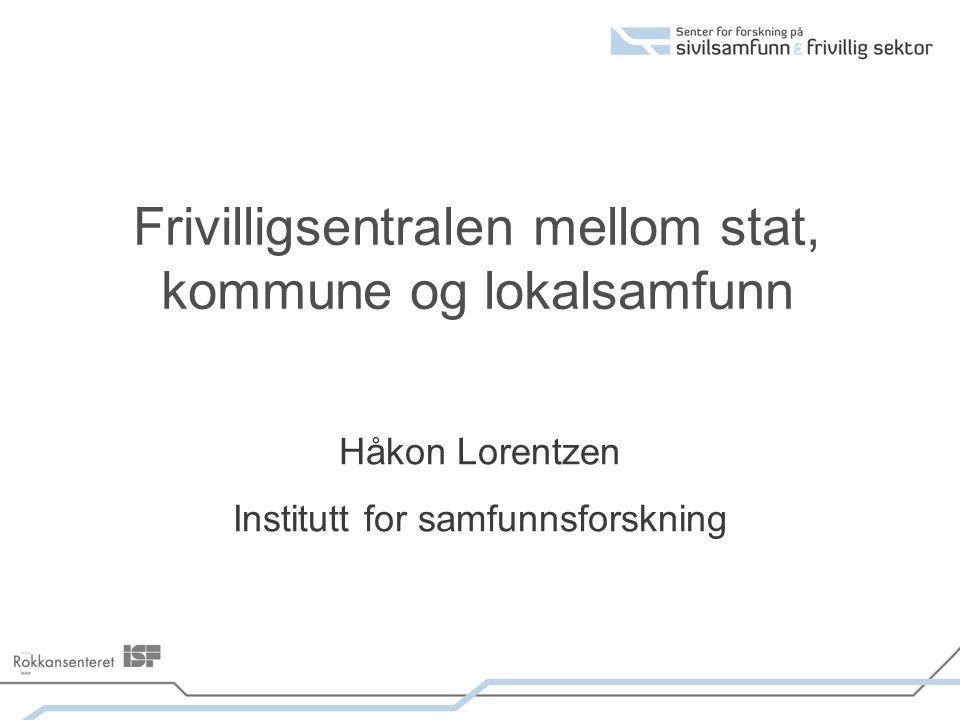Frivilligsentralen mellom stat, kommune og lokalsamfunn Håkon Lorentzen Institutt for samfunnsforskning