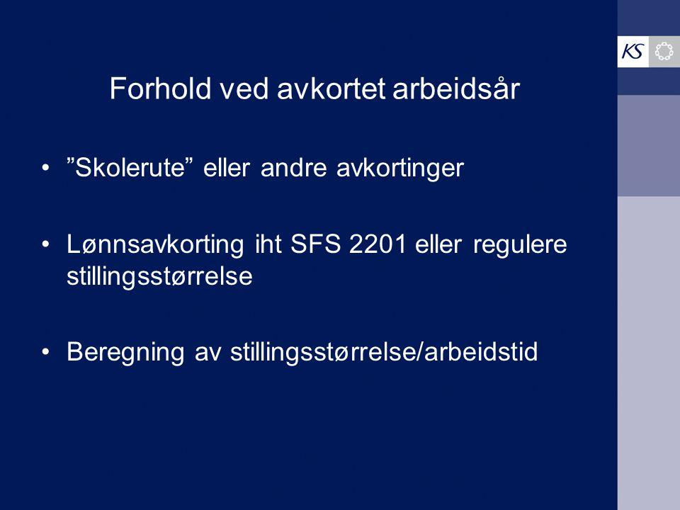 """Forhold ved avkortet arbeidsår """"Skolerute"""" eller andre avkortinger Lønnsavkorting iht SFS 2201 eller regulere stillingsstørrelse Beregning av stilling"""