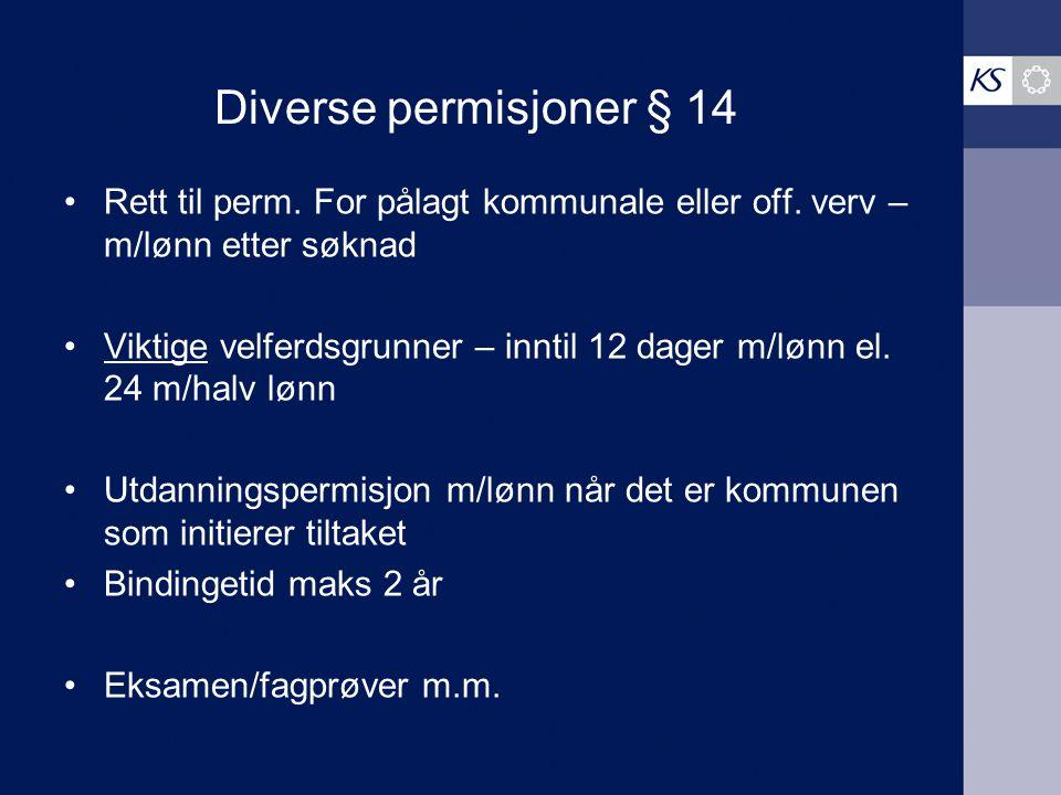 Diverse permisjoner § 14 Rett til perm. For pålagt kommunale eller off. verv – m/lønn etter søknad Viktige velferdsgrunner – inntil 12 dager m/lønn el