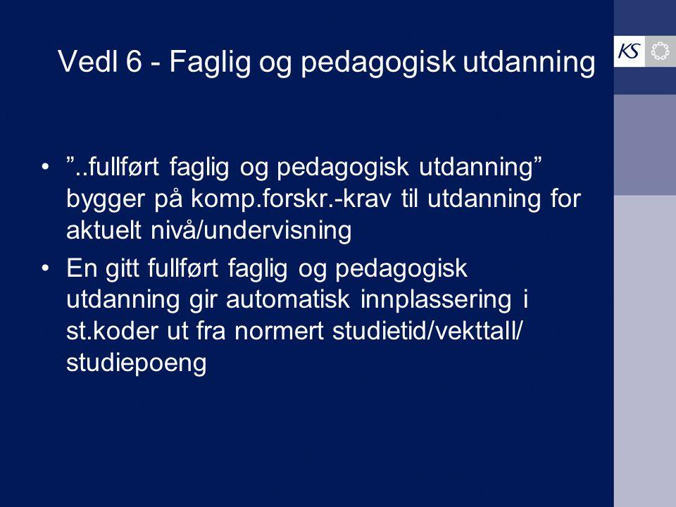"""Vedl 6 - Faglig og pedagogisk utdanning """"..fullført faglig og pedagogisk utdanning"""" bygger på komp.forskr.-krav til utdanning for aktuelt nivå/undervi"""