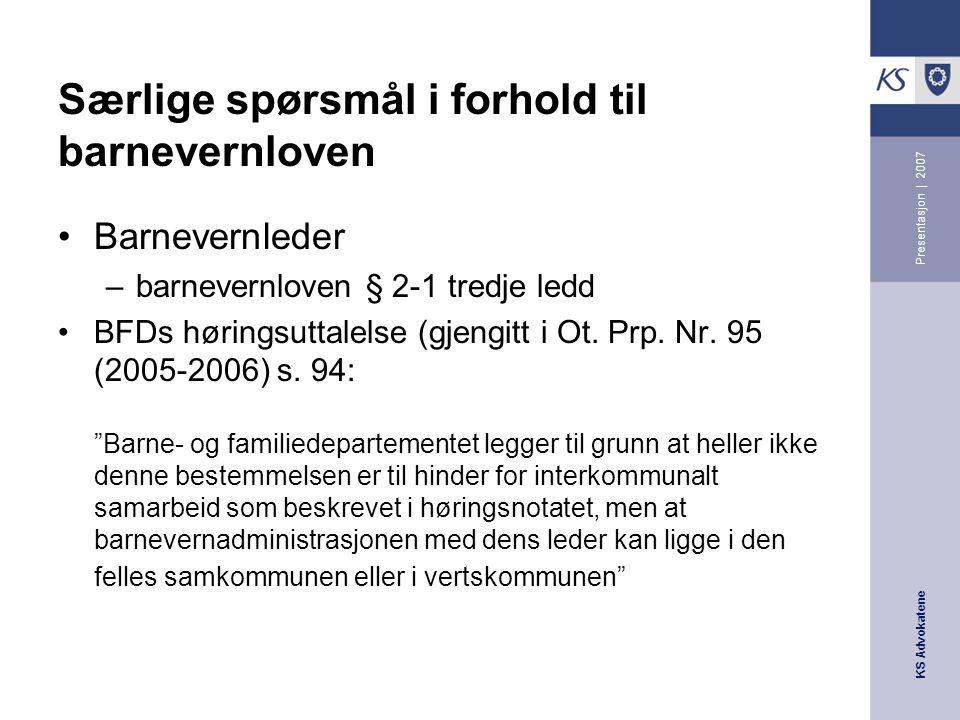 KS Advokatene Presentasjon | 2007 Særlige spørsmål i forhold til barnevernloven Barnevernleder –barnevernloven § 2-1 tredje ledd BFDs høringsuttalelse (gjengitt i Ot.