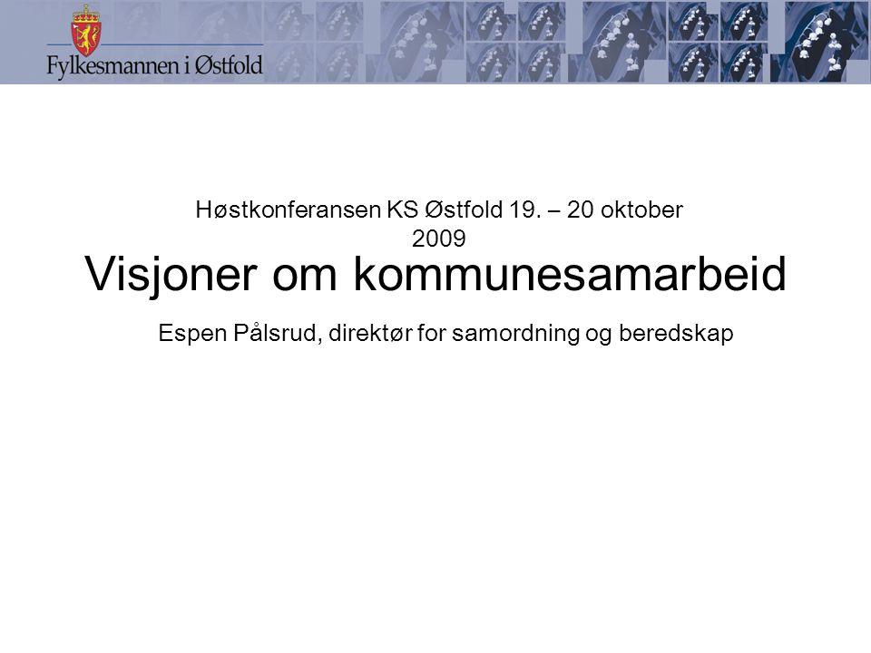 Visjoner om kommunesamarbeid Espen Pålsrud, direktør for samordning og beredskap Høstkonferansen KS Østfold 19. – 20 oktober 2009