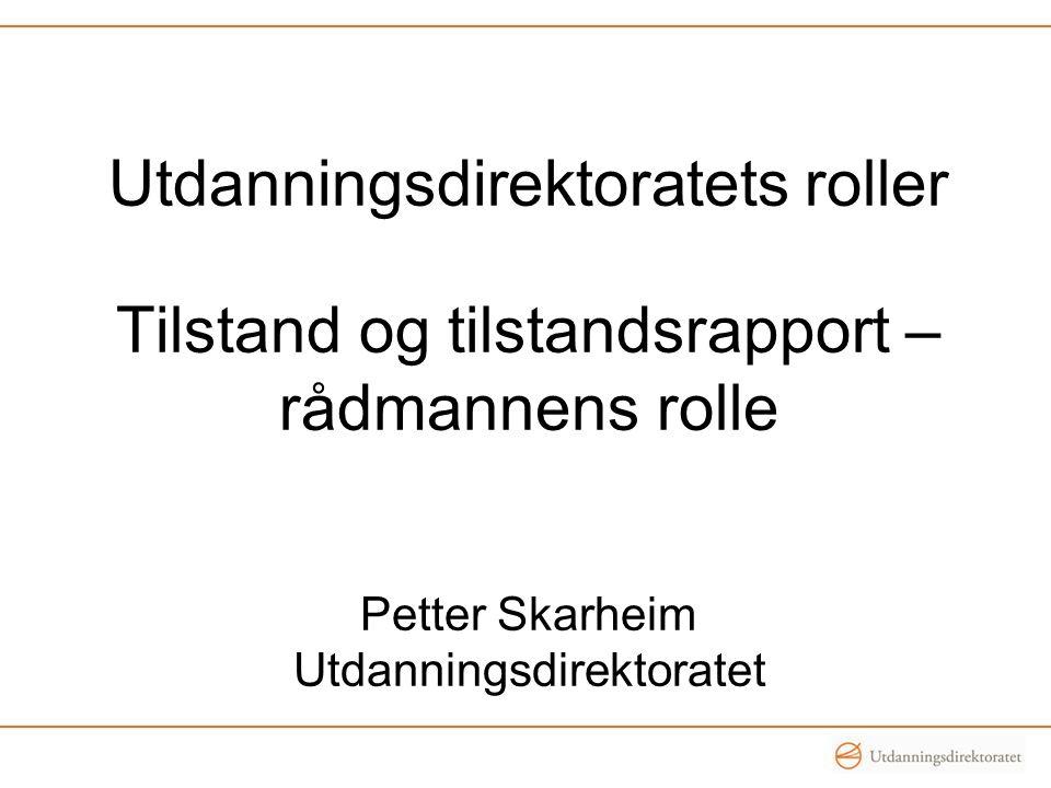 Utdanningsdirektoratets roller Tilstand og tilstandsrapport – rådmannens rolle Petter Skarheim Utdanningsdirektoratet