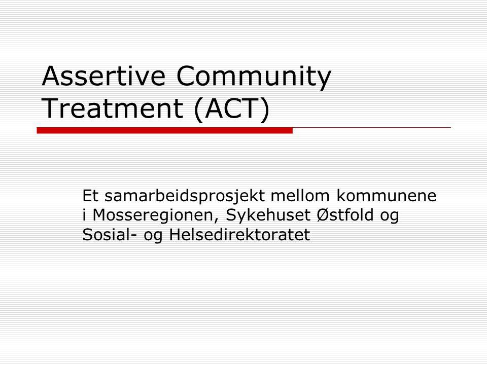 Assertive Community Treatment (ACT) Et samarbeidsprosjekt mellom kommunene i Mosseregionen, Sykehuset Østfold og Sosial- og Helsedirektoratet