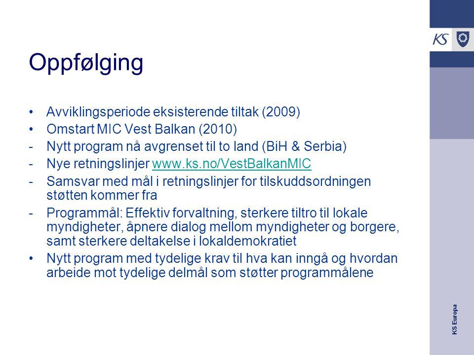 KS Europa Oppfølging Avviklingsperiode eksisterende tiltak (2009) Omstart MIC Vest Balkan (2010) -Nytt program nå avgrenset til to land (BiH & Serbia) -Nye retningslinjer www.ks.no/VestBalkanMICwww.ks.no/VestBalkanMIC -Samsvar med mål i retningslinjer for tilskuddsordningen støtten kommer fra -Programmål: Effektiv forvaltning, sterkere tiltro til lokale myndigheter, åpnere dialog mellom myndigheter og borgere, samt sterkere deltakelse i lokaldemokratiet Nytt program med tydelige krav til hva kan inngå og hvordan arbeide mot tydelige delmål som støtter programmålene