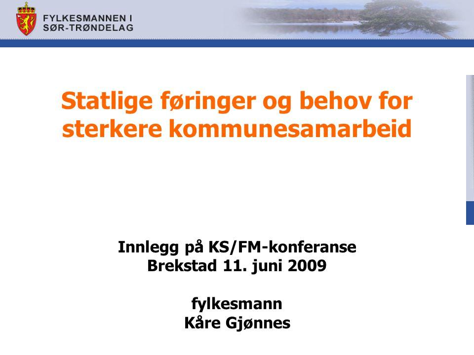 Statlige føringer og behov for sterkere kommunesamarbeid Innlegg på KS/FM-konferanse Brekstad 11. juni 2009 fylkesmann Kåre Gjønnes