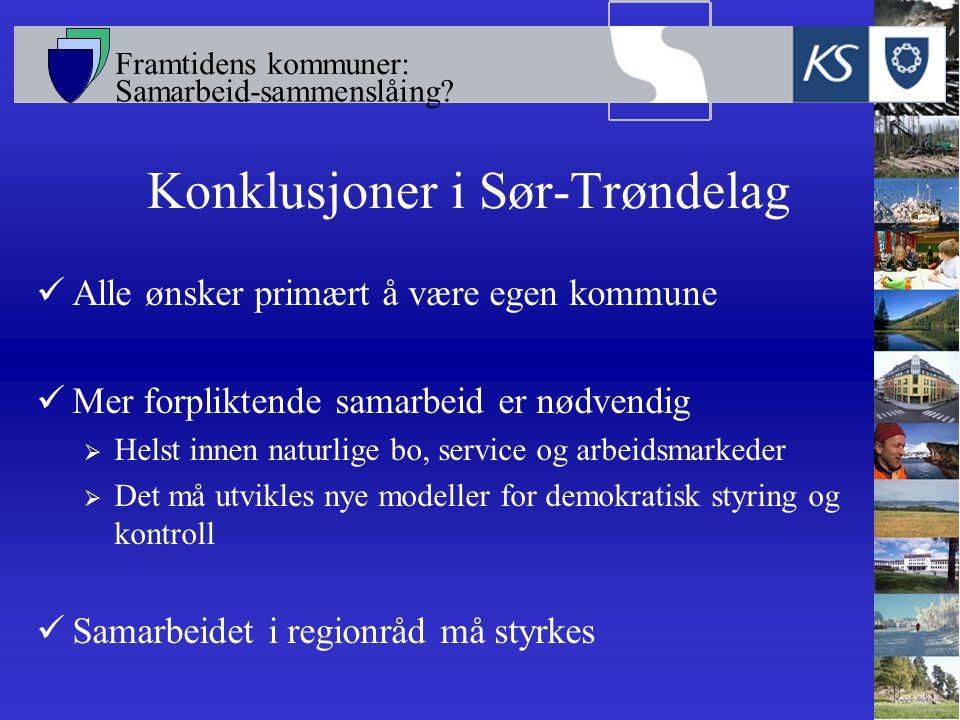 Framtidens kommuner: Samarbeid-sammenslåing? Konklusjoner i Sør-Trøndelag Alle ønsker primært å være egen kommune Mer forpliktende samarbeid er nødven