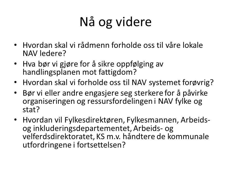 Nå og videre Hvordan skal vi rådmenn forholde oss til våre lokale NAV ledere? Hva bør vi gjøre for å sikre oppfølging av handlingsplanen mot fattigdom