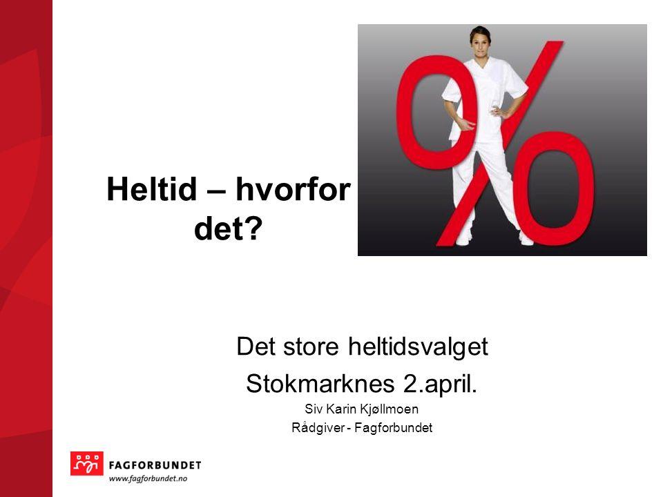 Heltid – hvorfor det? Det store heltidsvalget Stokmarknes 2.april. Siv Karin Kjøllmoen Rådgiver - Fagforbundet