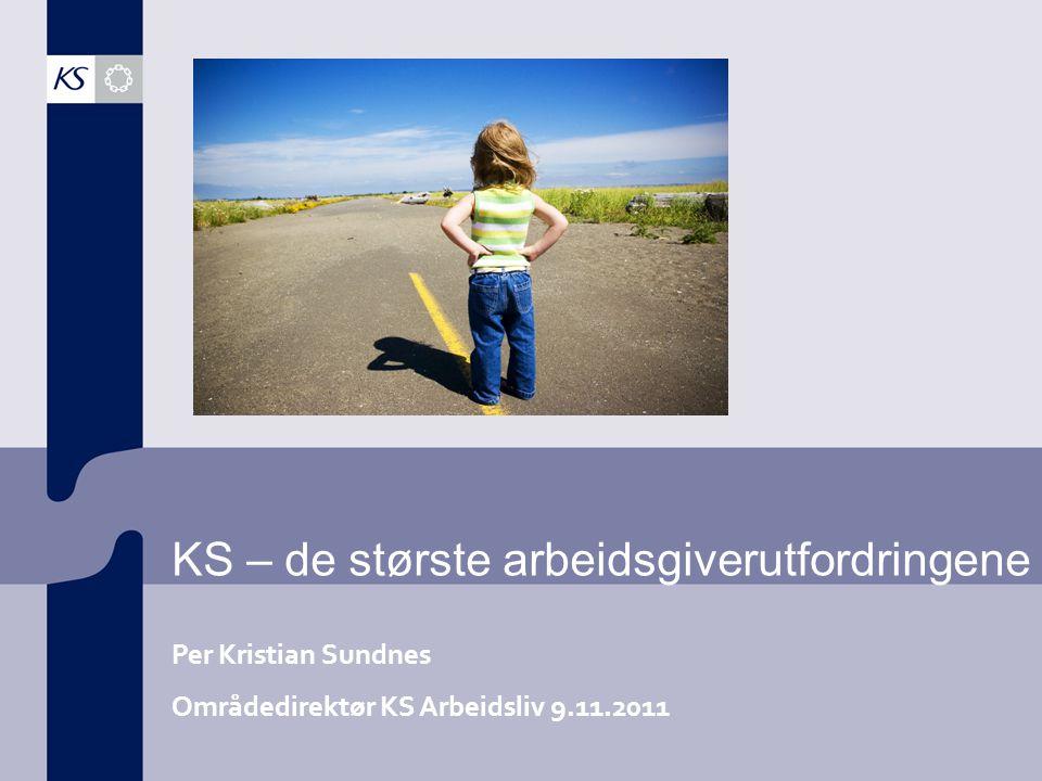 KS – de største arbeidsgiverutfordringene Per Kristian Sundnes Områdedirektør KS Arbeidsliv 9.11.2011