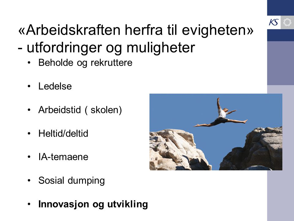 «Arbeidskraften herfra til evigheten» - utfordringer og muligheter Beholde og rekruttere Ledelse Arbeidstid ( skolen) Heltid/deltid IA-temaene Sosial dumping Innovasjon og utvikling