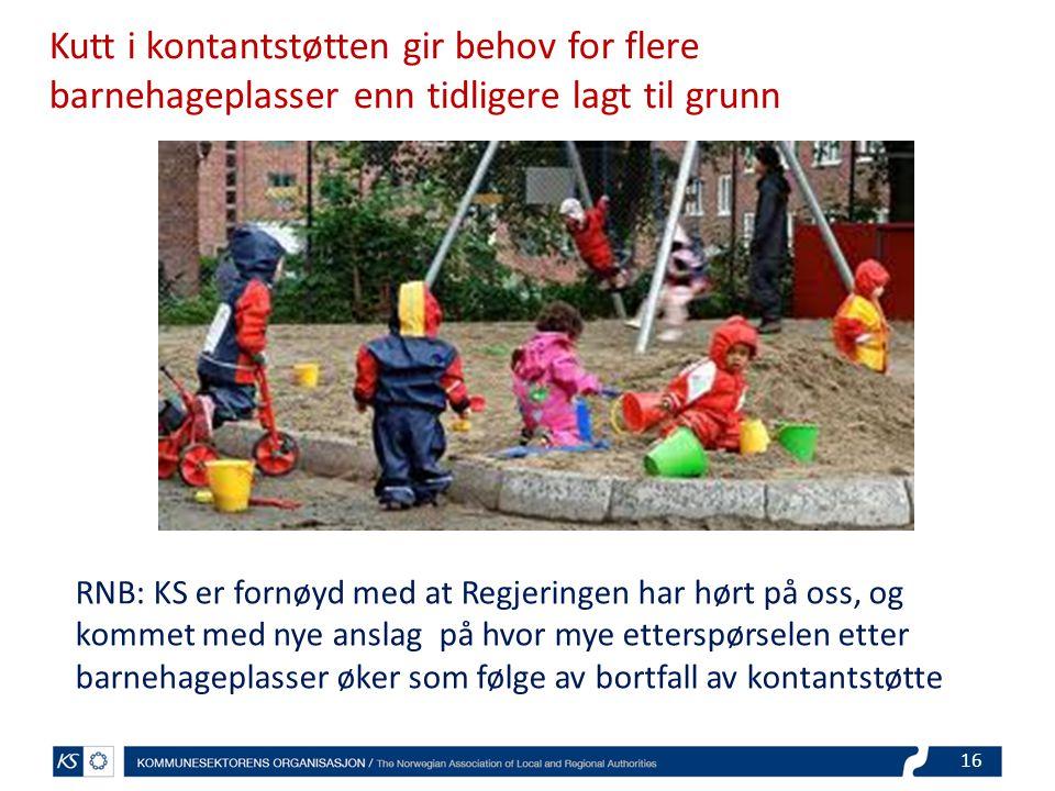 Kutt i kontantstøtten gir behov for flere barnehageplasser enn tidligere lagt til grunn RNB: KS er fornøyd med at Regjeringen har hørt på oss, og kommet med nye anslag på hvor mye etterspørselen etter barnehageplasser øker som følge av bortfall av kontantstøtte 16