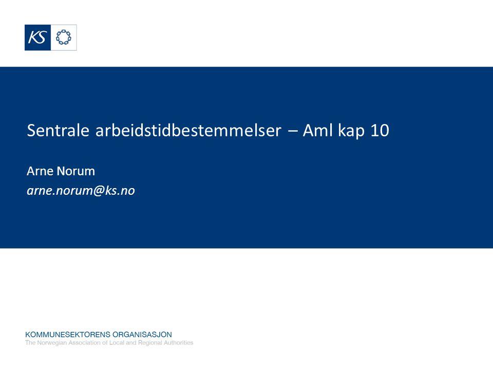 Sentrale arbeidstidbestemmelser – Aml kap 10 Arne Norum arne.norum@ks.no