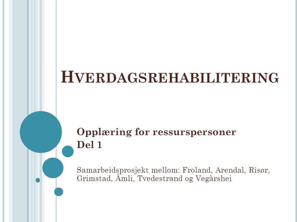 H VERDAGSREHABILITERING Opplæring for ressurspersoner Del 1 Samarbeidsprosjekt mellom: Froland, Arendal, Risør, Grimstad, Åmli, Tvedestrand og Vegårsh