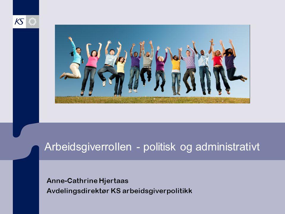 Arbeidsgiverrollen - politisk og administrativt Anne-Cathrine Hjertaas Avdelingsdirektør KS arbeidsgiverpolitikk