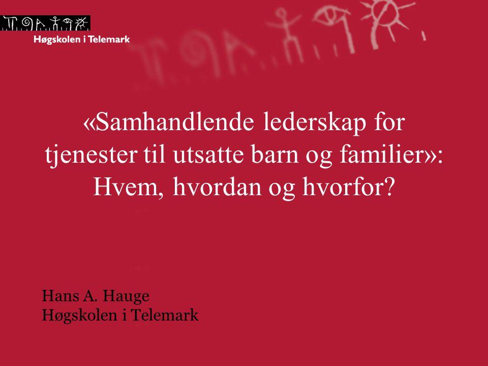 «Samhandlende lederskap for tjenester til utsatte barn og familier»: Hvem, hvordan og hvorfor? Hans A. Hauge Høgskolen i Telemark