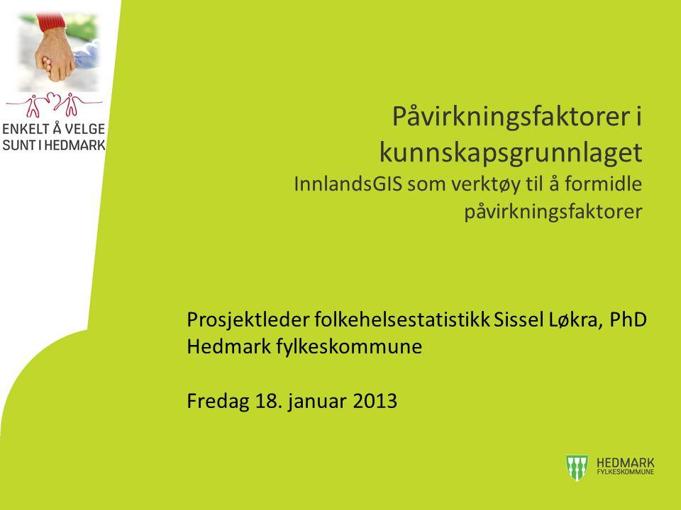 Prosjektleder folkehelsestatistikk Sissel Løkra, PhD Hedmark fylkeskommune Fredag 18. januar 2013 Påvirkningsfaktorer i kunnskapsgrunnlaget InnlandsGI