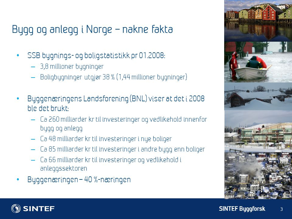 SINTEF Byggforsk 3 Bygg og anlegg i Norge – nakne fakta SSB bygnings- og boligstatistikk pr 01.2008: – 3,8 millioner bygninger – Boligbygninger utgjør 38 % (1,44 millioner bygninger) Byggenæringens Landsforening (BNL) viser at det i 2008 ble det brukt: – Ca 260 milliarder kr til investeringer og vedlikehold innenfor bygg og anlegg – Ca 48 milliarder kr til investeringer i nye boliger – Ca 85 milliarder kr til investeringer i andre bygg enn boliger – Ca 66 milliarder kr til investeringer og vedlikehold i anleggssektoren Byggenæringen – 40 %-næringen