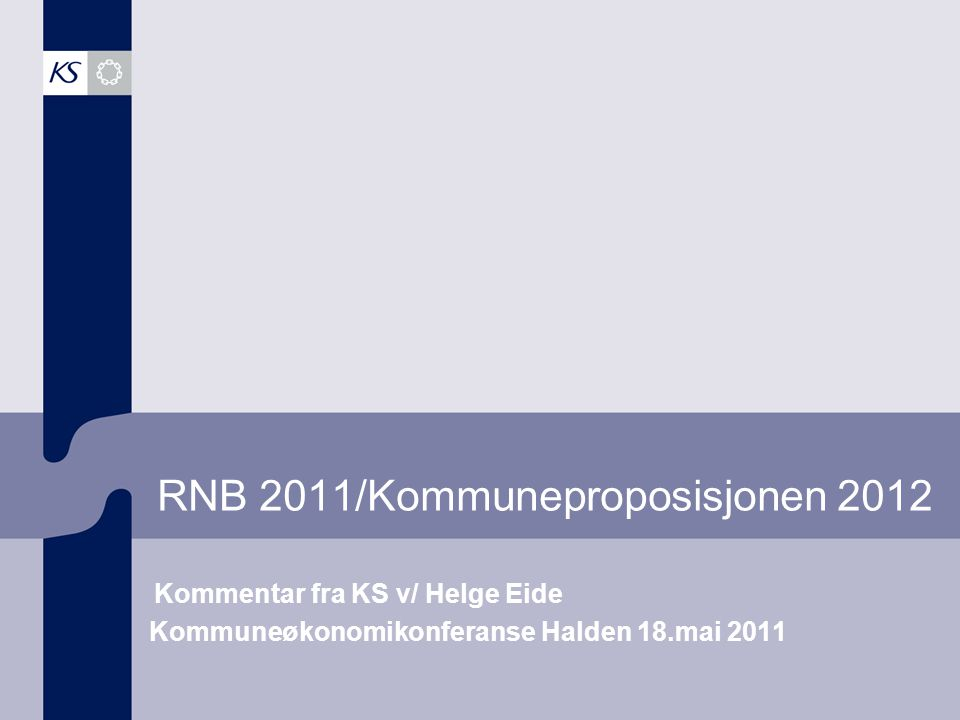 RNB 2011/Kommuneproposisjonen 2012 Kommentar fra KS v/ Helge Eide Kommuneøkonomikonferanse Halden 18.mai 2011