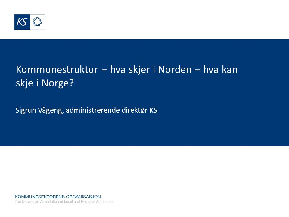 Kommunestruktur – hva skjer i Norden – hva kan skje i Norge? Sigrun Vågeng, administrerende direktør KS