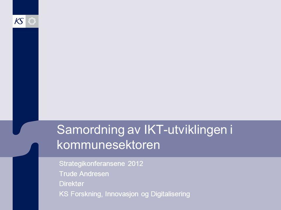 Samordning av IKT-utviklingen i kommunesektoren Strategikonferansene 2012 Trude Andresen Direktør KS Forskning, Innovasjon og Digitalisering
