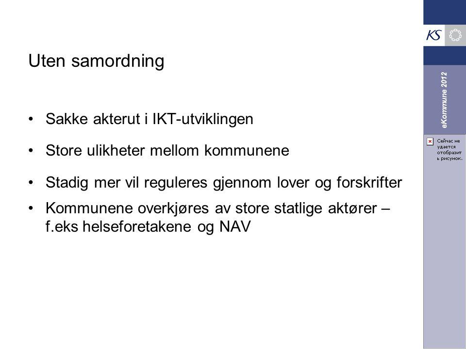 eKommune 2012 Uten samordning Sakke akterut i IKT-utviklingen Store ulikheter mellom kommunene Stadig mer vil reguleres gjennom lover og forskrifter K