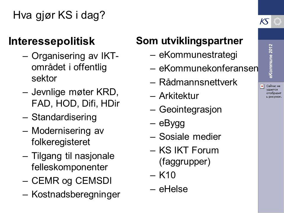 eKommune 2012 Hva gjør KS i dag? Interessepolitisk –Organisering av IKT- området i offentlig sektor –Jevnlige møter KRD, FAD, HOD, Difi, HDir –Standar