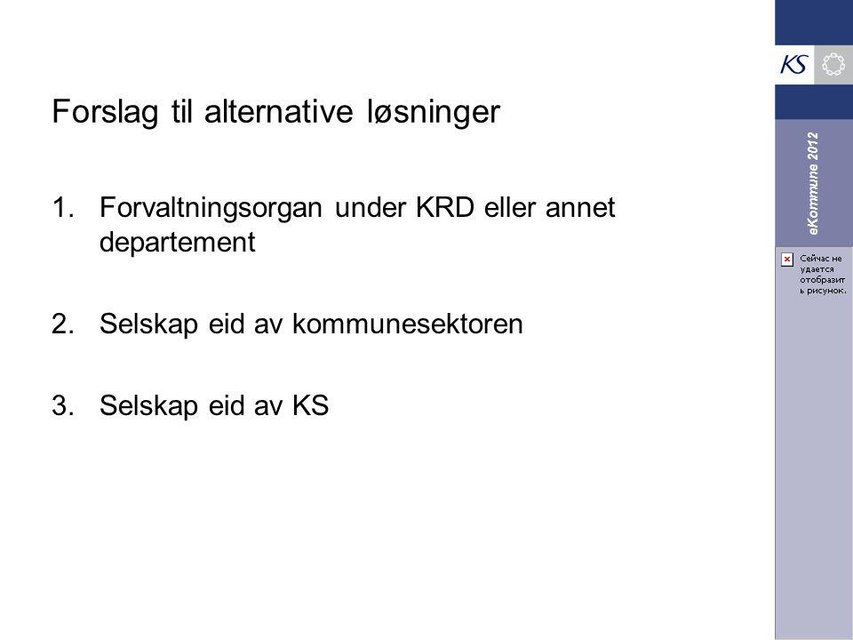 eKommune 2012 Forslag til alternative løsninger 1.Forvaltningsorgan under KRD eller annet departement 2.Selskap eid av kommunesektoren 3.Selskap eid a
