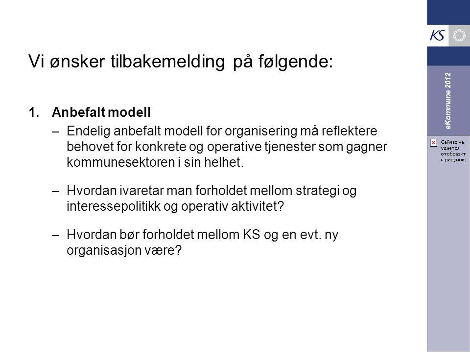 eKommune 2012 Vi ønsker tilbakemelding på følgende: 1.Anbefalt modell –Endelig anbefalt modell for organisering må reflektere behovet for konkrete og