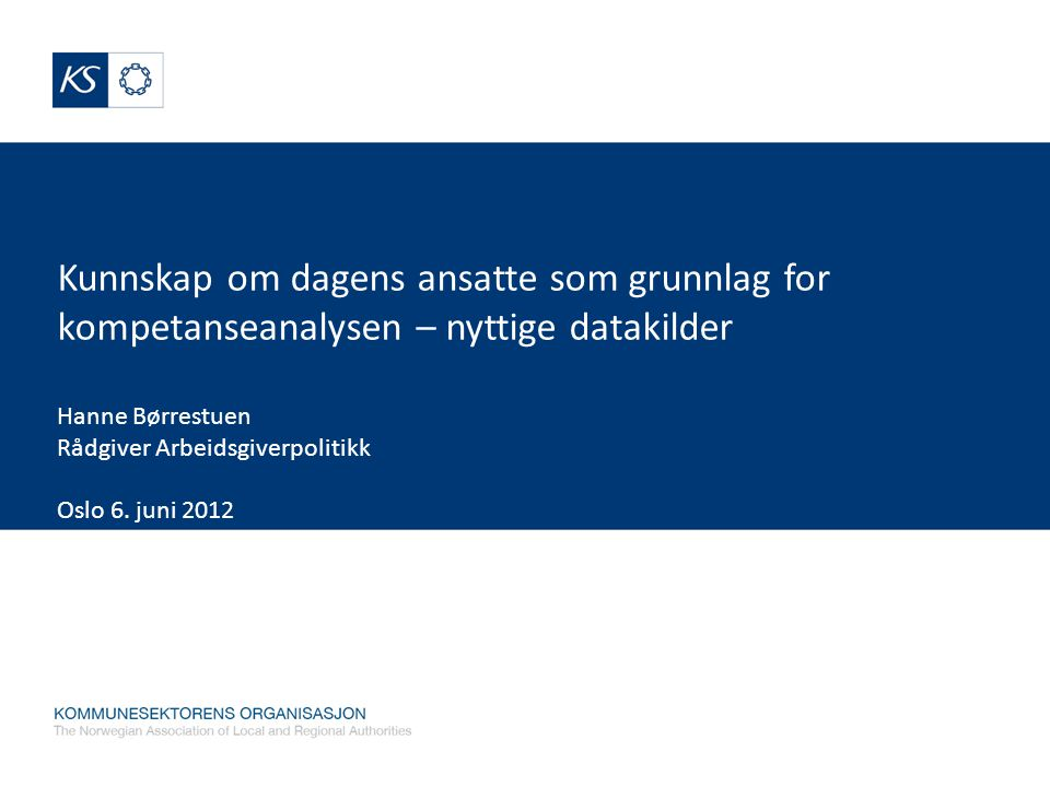 Kunnskap om dagens ansatte som grunnlag for kompetanseanalysen – nyttige datakilder Hanne Børrestuen Rådgiver Arbeidsgiverpolitikk Oslo 6.