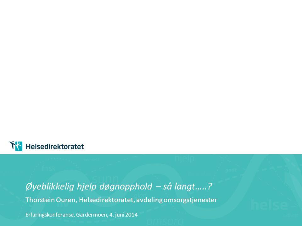 Øyeblikkelig hjelp døgnopphold – så langt…..? Thorstein Ouren, Helsedirektoratet, avdeling omsorgstjenester Erfaringskonferanse, Gardermoen, 4. juni 2