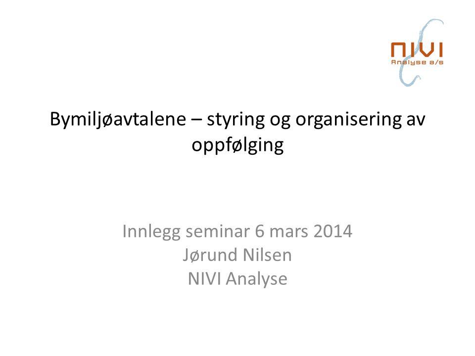 Bymiljøavtalene – styring og organisering av oppfølging Innlegg seminar 6 mars 2014 Jørund Nilsen NIVI Analyse