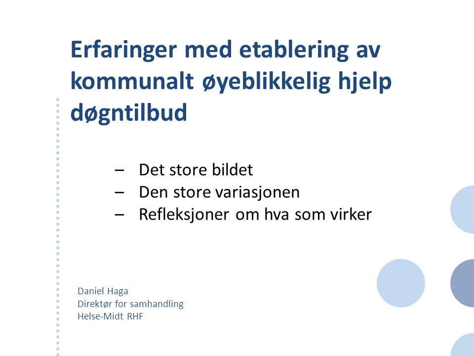 Erfaringer med etablering av kommunalt øyeblikkelig hjelp døgntilbud Daniel Haga Direktør for samhandling Helse-Midt RHF –Det store bildet –Den store