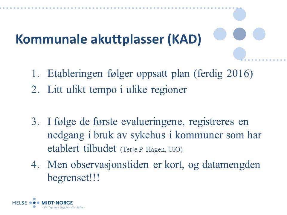 Kommunale akuttplasser (KAD) 1.Etableringen følger oppsatt plan (ferdig 2016) 2.Litt ulikt tempo i ulike regioner 3.I følge de første evalueringene, r