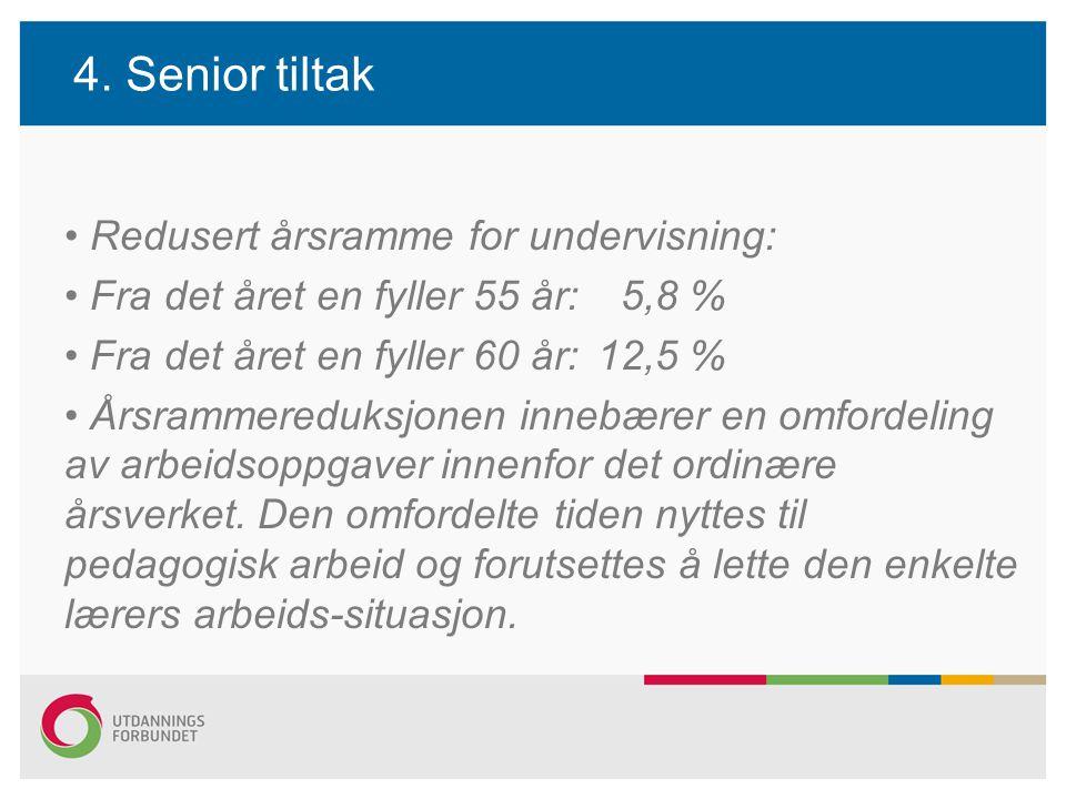 4. Senior tiltak Redusert årsramme for undervisning: Fra det året en fyller 55 år: 5,8 % Fra det året en fyller 60 år:12,5 % Årsrammereduksjonen inneb