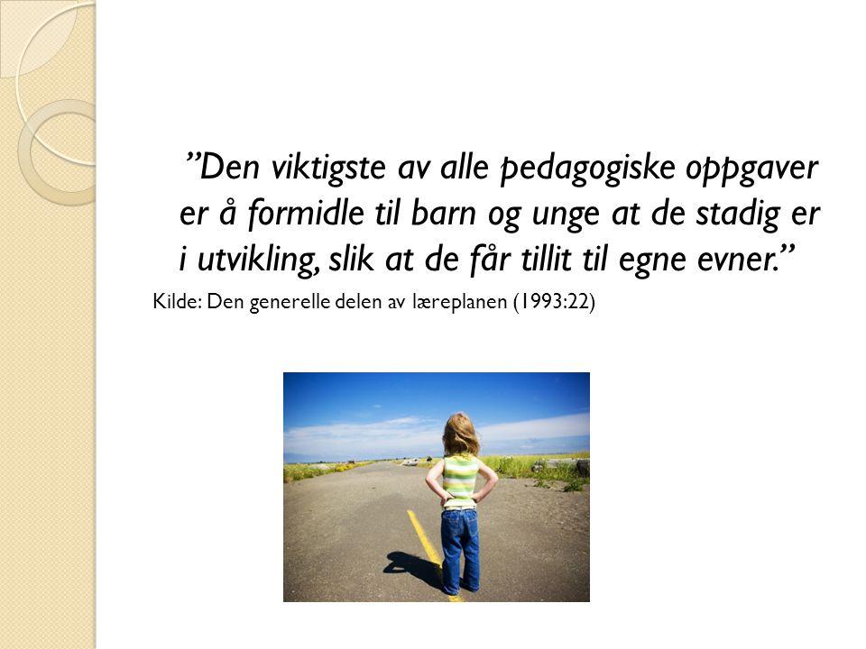 Den viktigste av alle pedagogiske oppgaver er å formidle til barn og unge at de stadig er i utvikling, slik at de får tillit til egne evner. Kilde: Den generelle delen av læreplanen (1993:22)