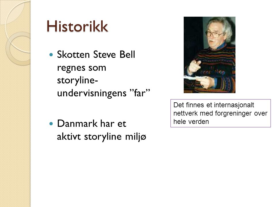 Historikk Skotten Steve Bell regnes som storyline- undervisningens far Danmark har et aktivt storyline miljø Det finnes et internasjonalt nettverk med forgreninger over hele verden