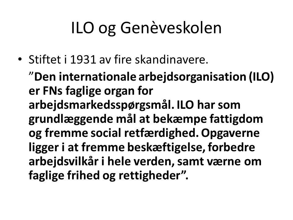 """ILO og Genèveskolen Stiftet i 1931 av fire skandinavere. """"Den internationale arbejdsorganisation (ILO) er FNs faglige organ for arbejdsmarkedsspørgsmå"""