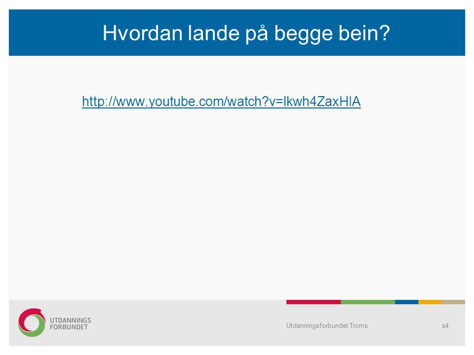 Hvordan lande på begge bein? http://www.youtube.com/watch?v=lkwh4ZaxHIA Utdanningsforbundet Tromss4