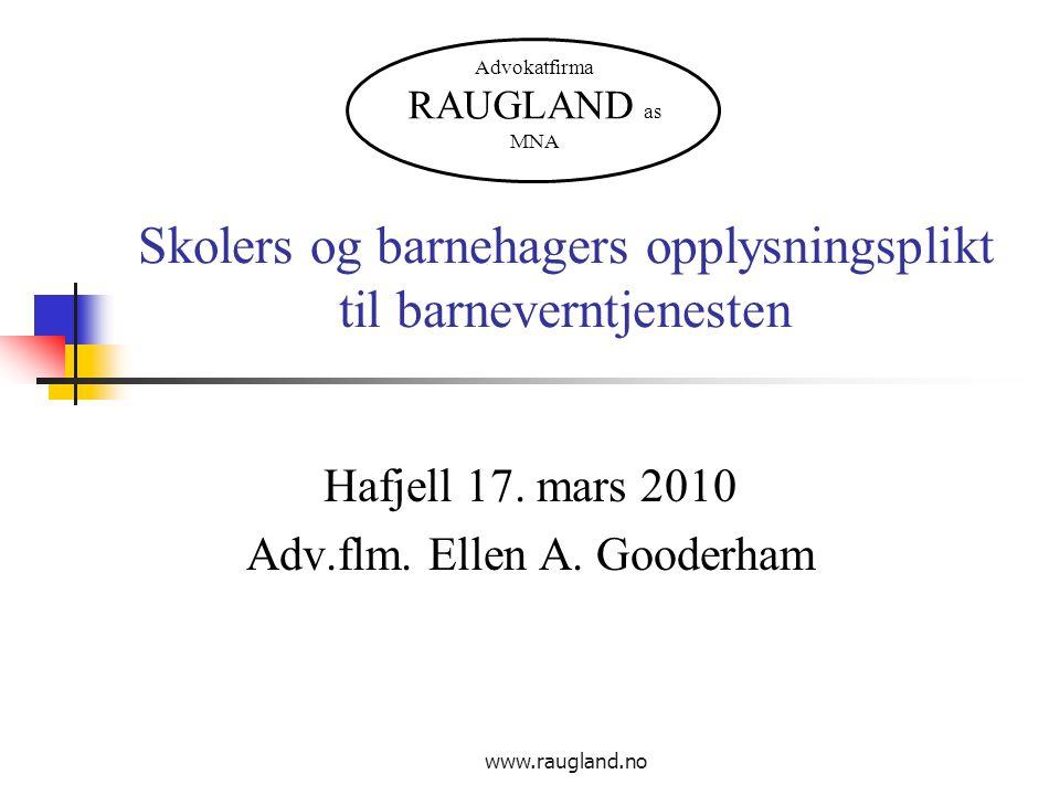 www.raugland.no Skolers og barnehagers opplysningsplikt til barneverntjenesten Hafjell 17. mars 2010 Adv.flm. Ellen A. Gooderham Advokatfirma RAUGLAND